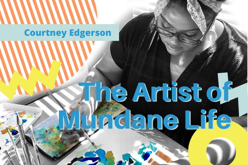 The artist of mundane life - Courtney Edgerson